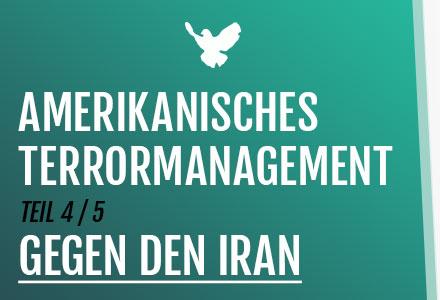 4. Amerikanisches Terrormanagement: Gegen den Iran